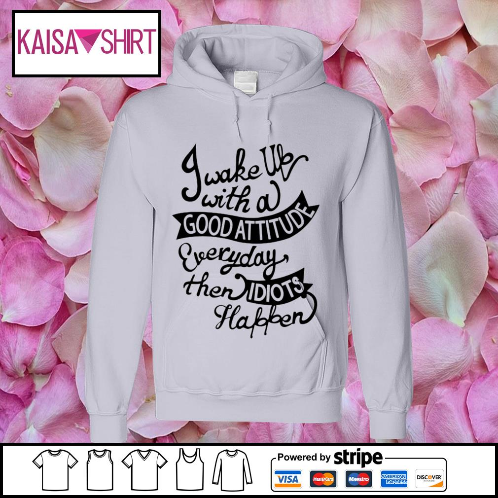 I wake we with a good attitude everyday then idiots happen s hoodie