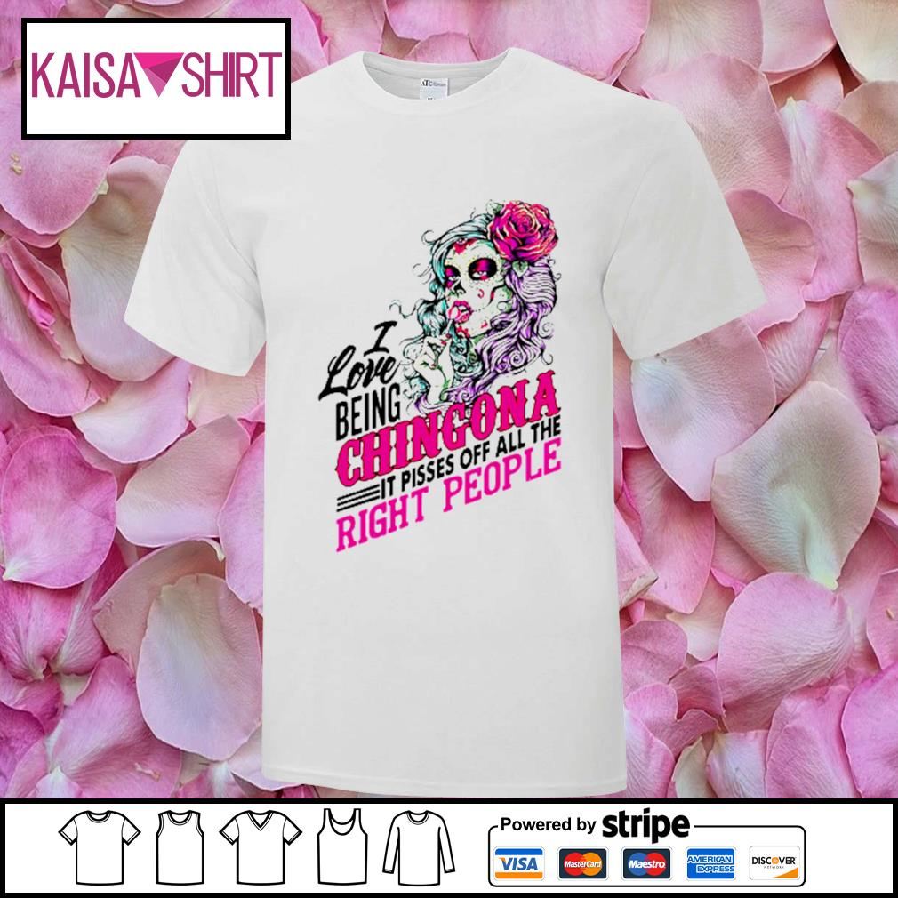 Sugar skull I love being Chingona it pisses off all the right people shirt