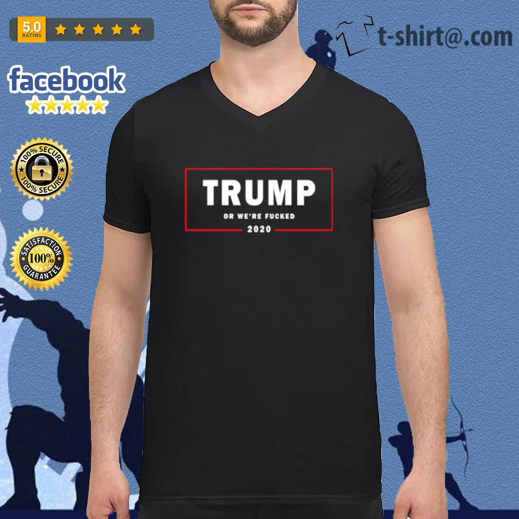 Trump or we_re fucked 2020 s v-neck-t-shirt