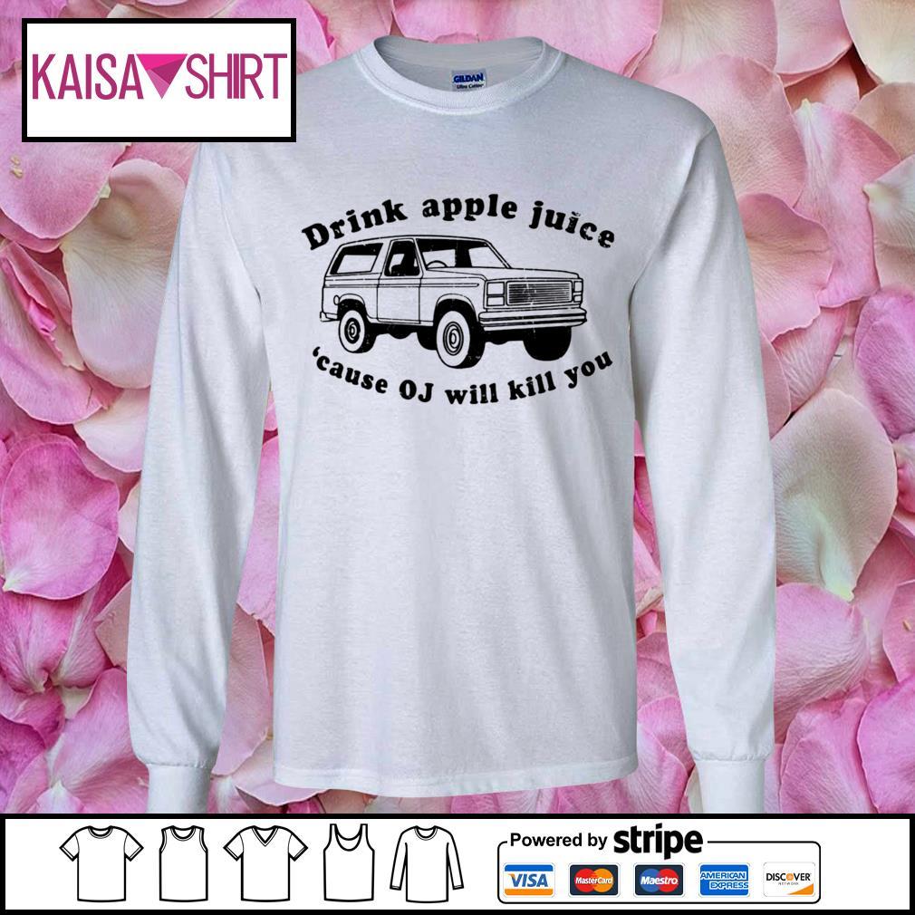 Drink apple juice because OJ will kill you s longsleeve-tee
