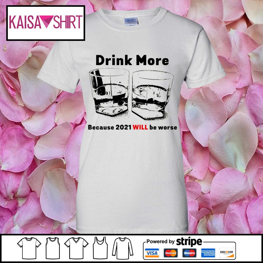Drink more because 2021 will be worse s ladies-tee